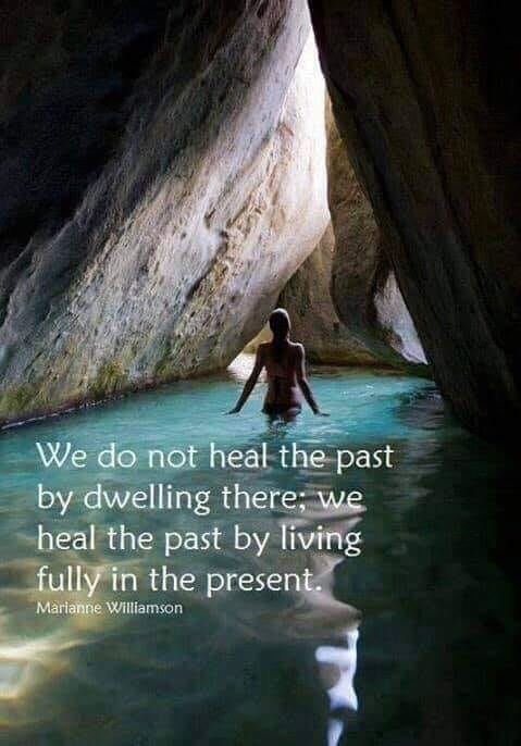 we do not heal the past by dwelling there, we heal the past by living fully in the present