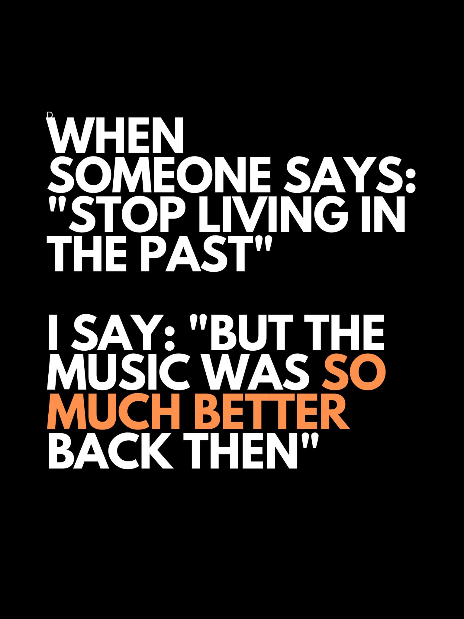 when someone says stop living in the past, i saw, but the music was so much better back then