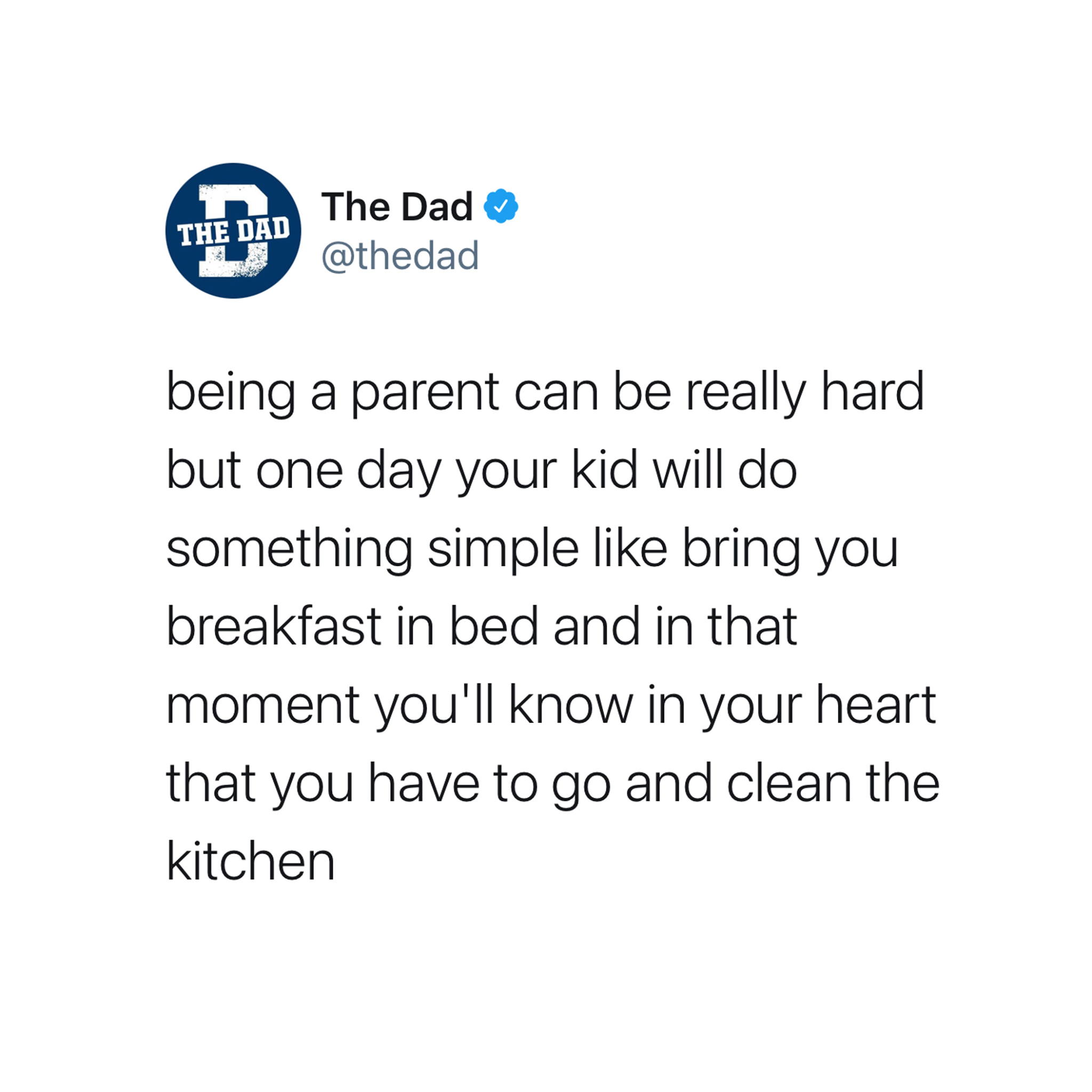 being a parent can be really hard but one day your kid will do something simple like bring you breakfast in bed, and in that moment you'll know in your heart that you have to go and clean the kitchen